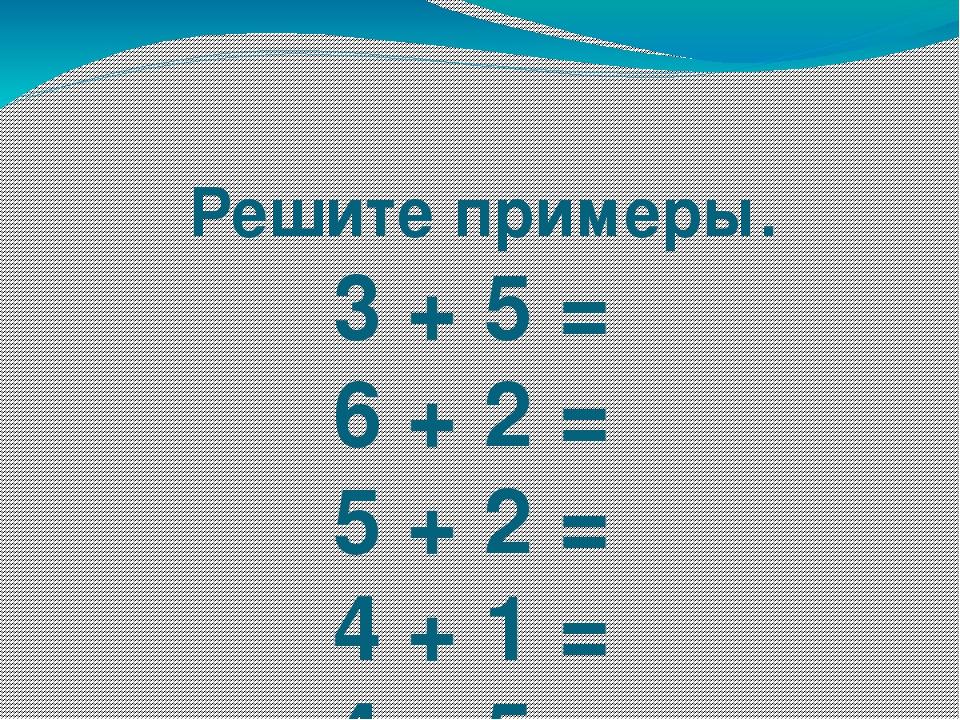 Решите примеры. 3 + 5 = 6 + 2 = 5 + 2 = 4 + 1 = 4 + 5 = 6 + 4 = 4 + 2 =