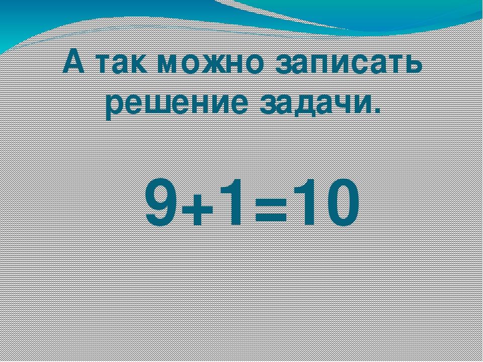 А так можно записать решение задачи. 9+1=10