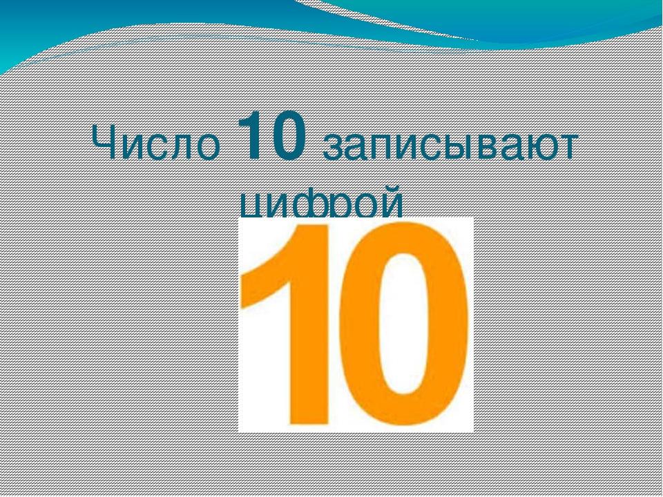 Число 10 записывают цифрой