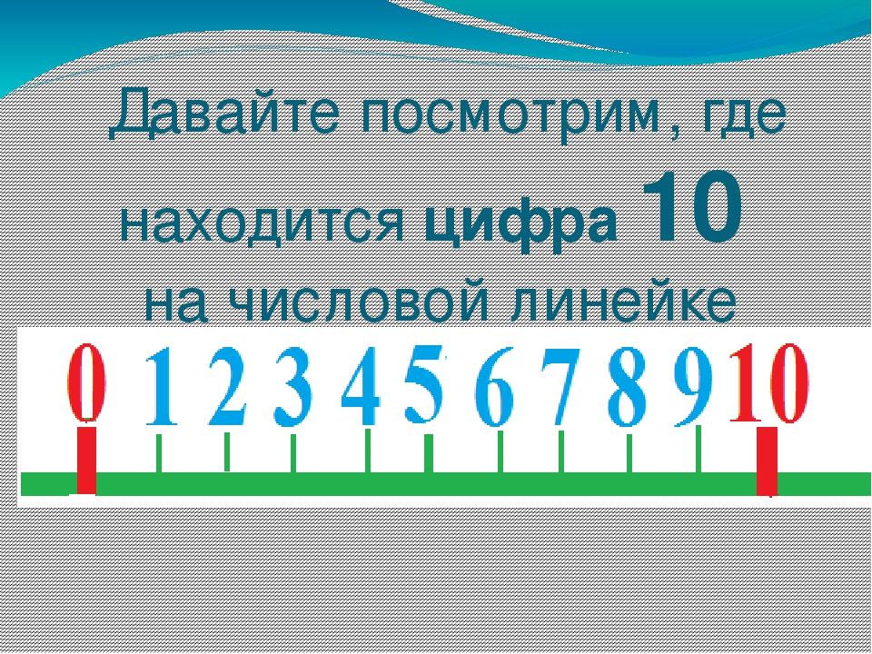 Давайте посмотрим, где находится цифра 10 на числовой линейке