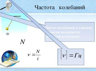 Частота колебаний Число колебаний в единицу времени называется частотой колеб