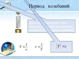 Промежуток времени, через который движение повторяется, называется периодом к