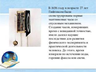 В 1656 году в возрасте 27 лет Гюйгенсом были сконструированы первые маятнико