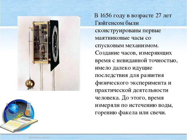 В 1656 году в возрасте 27 лет Гюйгенсом были сконструированы первые маятнико...