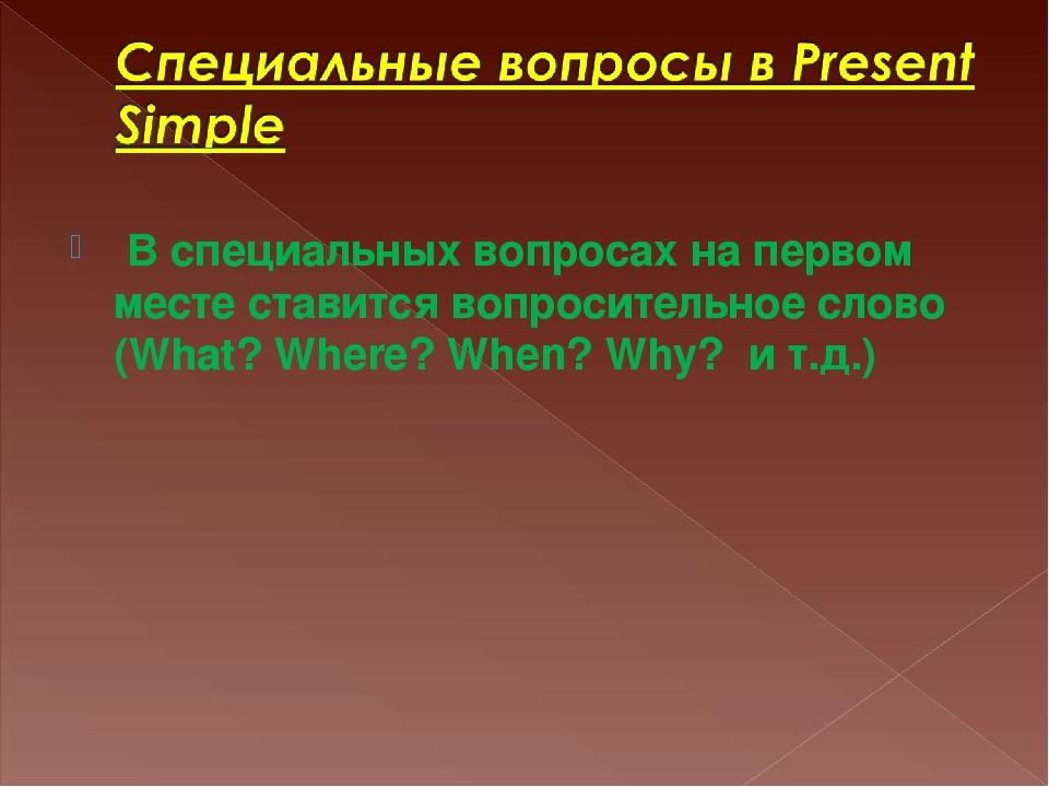 В специальных вопросах на первом месте ставится вопросительное слово (What?...