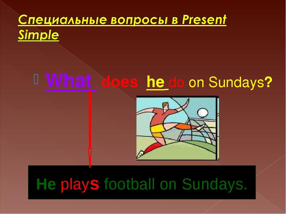 What does he do on Sundays? He plays football on Sundays.