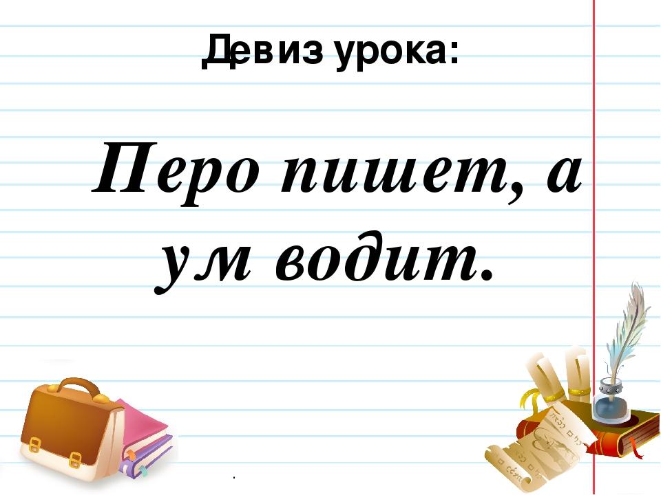 Девиз урока: Перо пишет, а ум водит. .