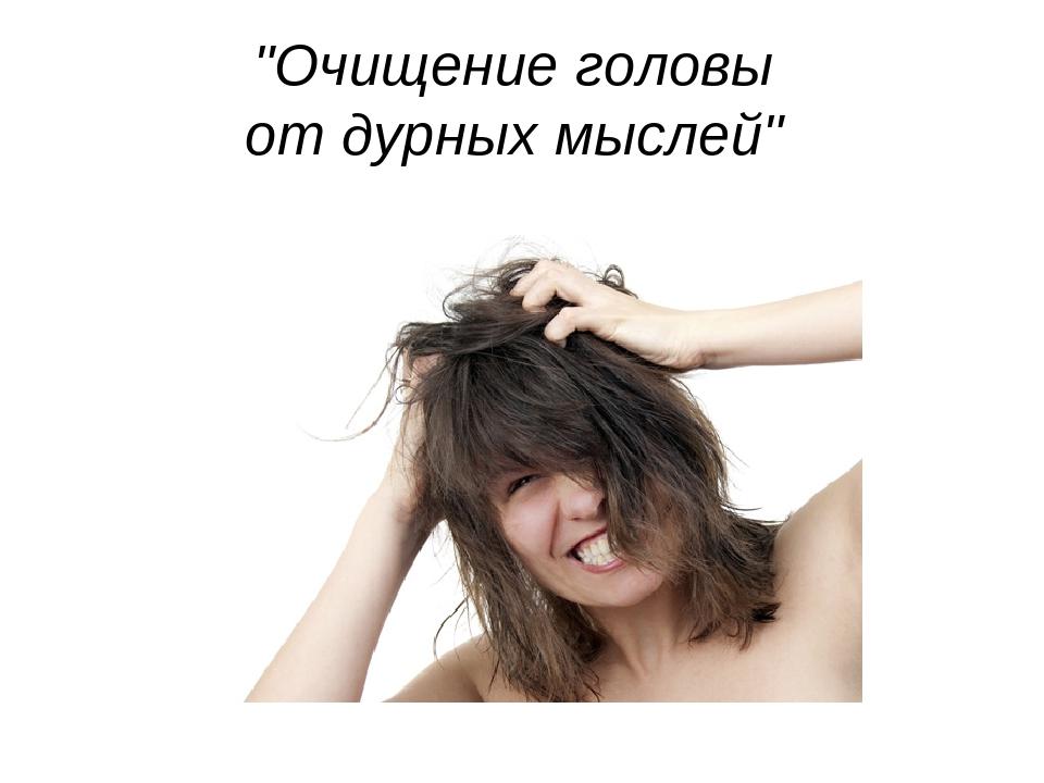 """""""Очищение головы от дурных мыслей"""""""