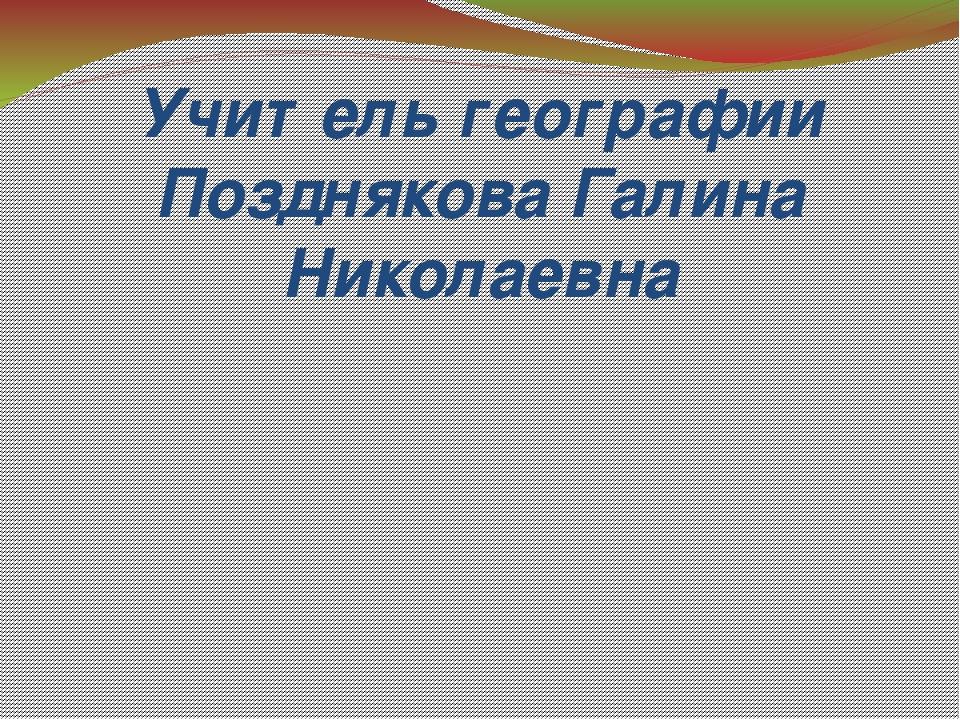 Учитель географии Позднякова Галина Николаевна