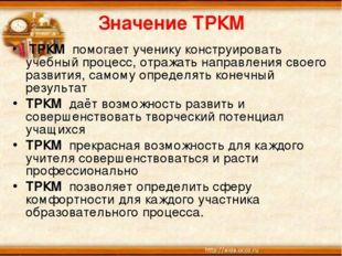 Значение ТРКМ ТРКМ помогает ученику конструировать учебный процесс, отражать
