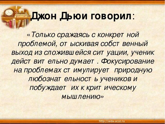 * Джон Дьюи говорил: «Только сражаясь с конкретной проблемой, отыскивая собст...