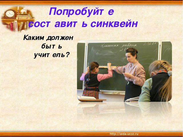 Попробуйте составить синквейн Каким должен быть учитель?