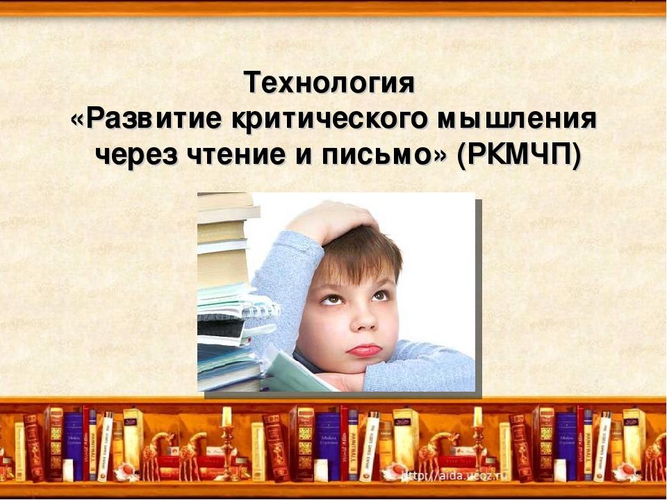 Технология «Развитие критического мышления через чтение и письмо» (РКМЧП)