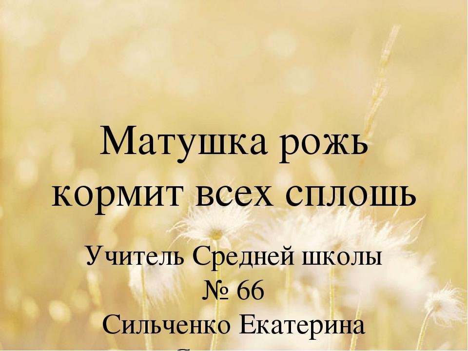 Матушка рожь кормит всех сплошь Учитель Средней школы № 66 Сильченко Екатерин...