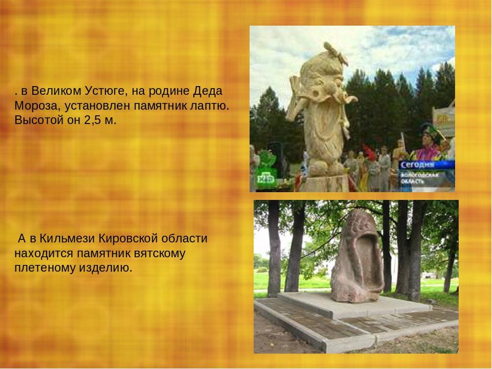 . в Великом Устюге, на родине Деда Мороза, установлен памятник лаптю. Высотой...