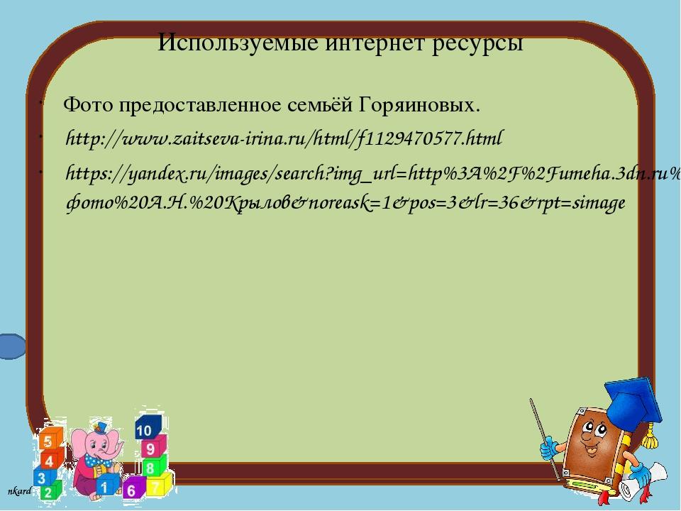 Используемые интернет ресурсы Фото предоставленное семьёй Горяиновых. http://...