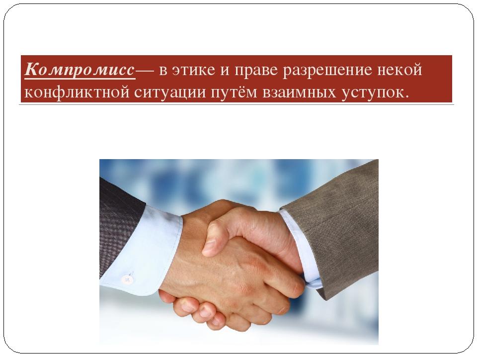 Компромисс— в этике и праве разрешение некой конфликтной ситуации путём взаим...