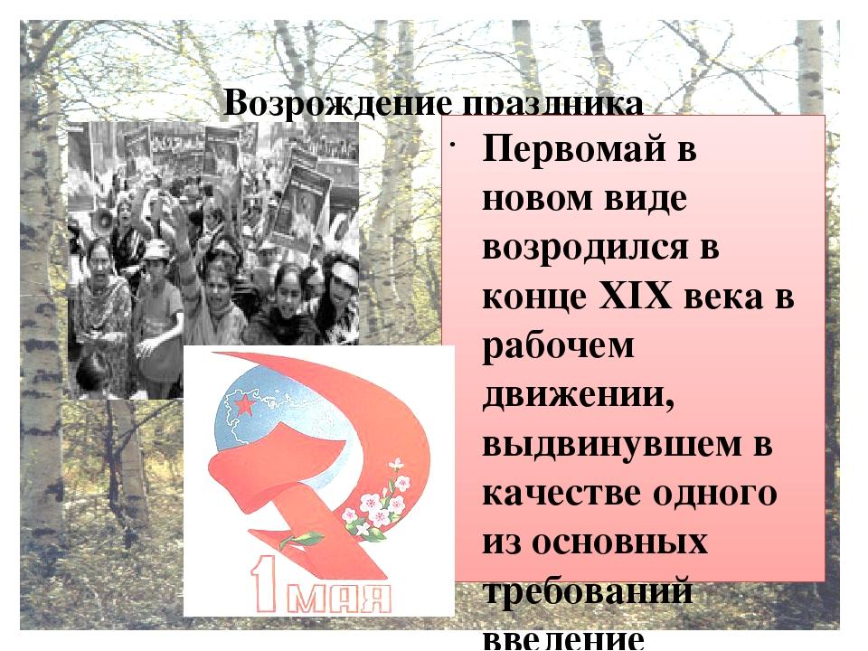 Возрождение праздника Первомай в новом виде возродился в конце XIX века в ра...