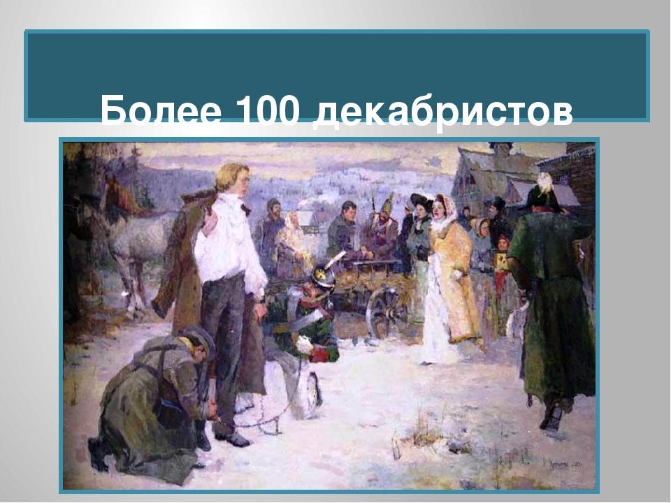 Более 100 декабристов сосланы в Сибирь.