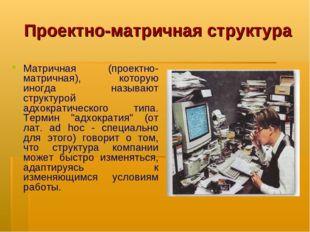 Проектно-матричная структура Матричная (проектно-матричная), которую иногда н
