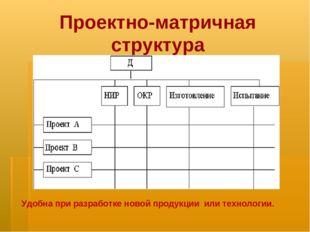 Проектно-матричная структура Удобна при разработке новой продукции или технол