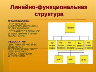 Линейно-функциональная структура ПРЕИМУЩЕСТВА: - УЛУЧШАЕТСЯ КООРДИНАЦИЯ РАБОТ