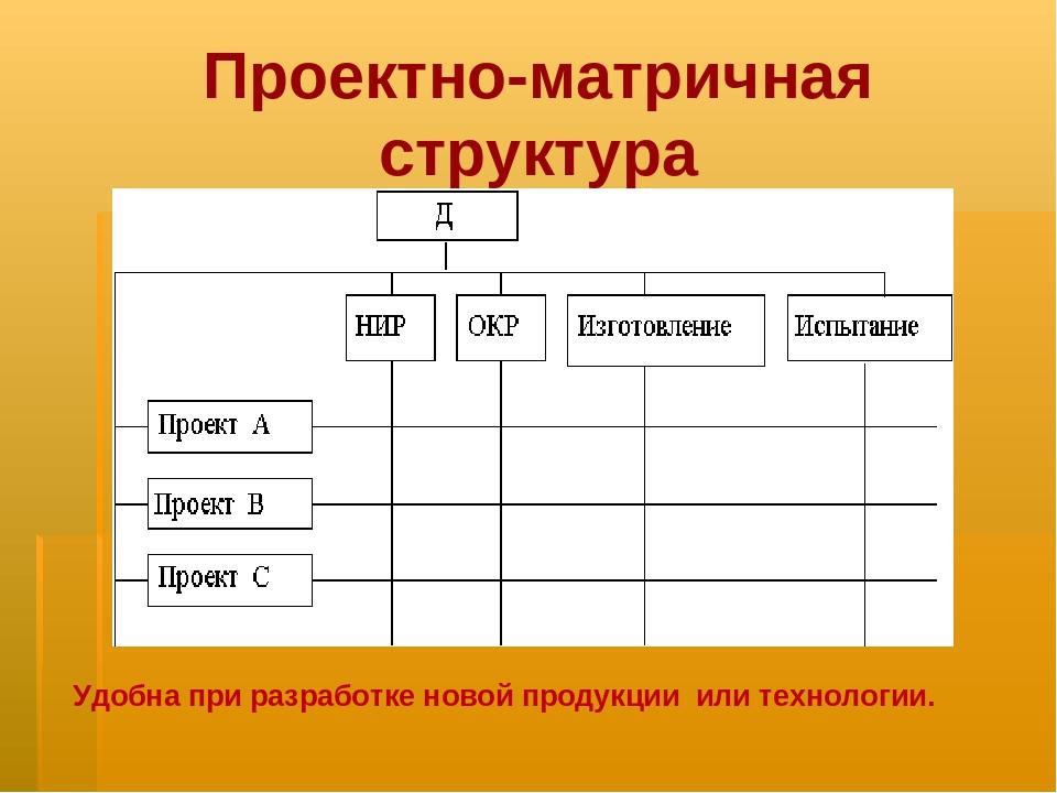 Проектно-матричная структура Удобна при разработке новой продукции или технол...