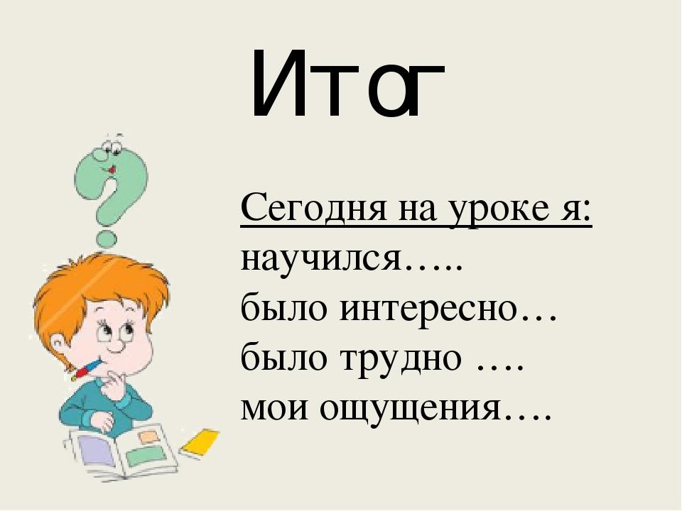 Сегодня на уроке я: научился….. было интересно… было трудно …. мои ощущения…....