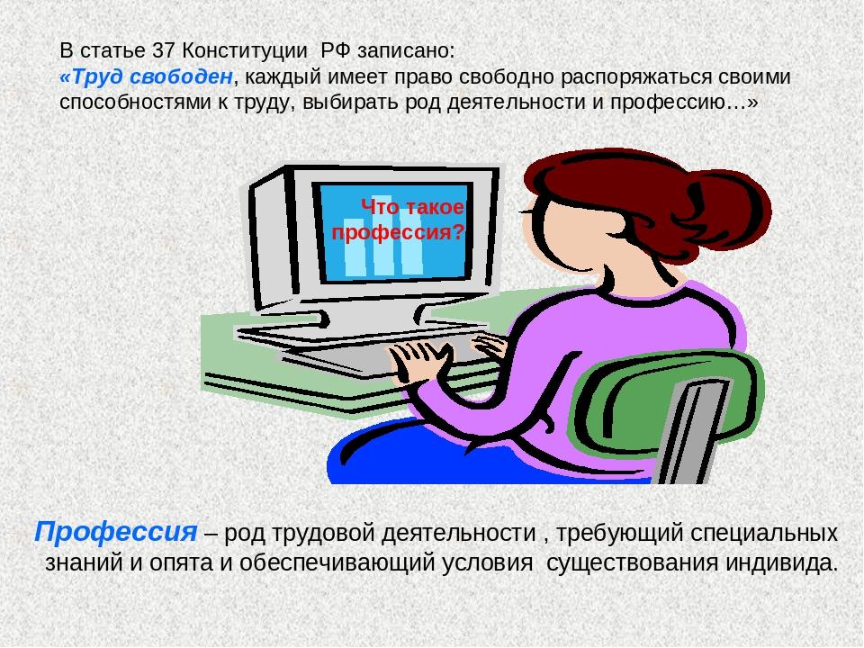 В статье 37 Конституции РФ записано: «Труд свободен, каждый имеет право свобо...
