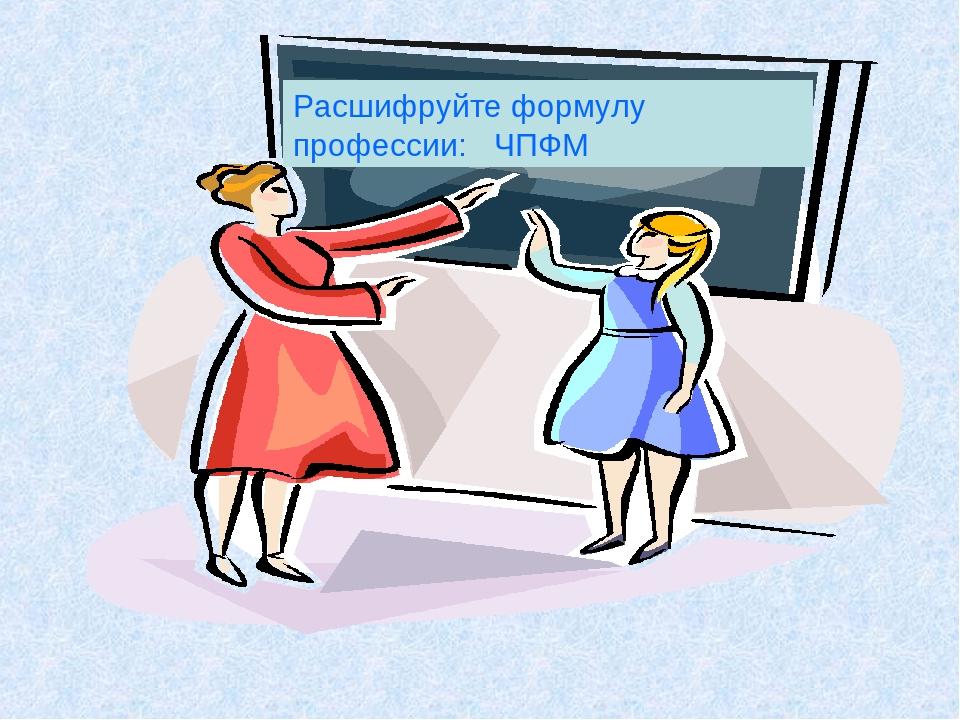 Расшифруйте формулу профессии: ЧПФМ