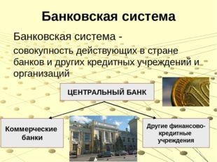 Банковская система Банковская система - совокупность действующих в стране бан