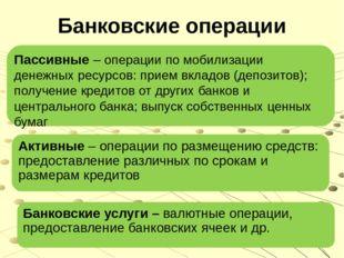 Банковские операции Пассивные – операции по мобилизации денежных ресурсов: пр