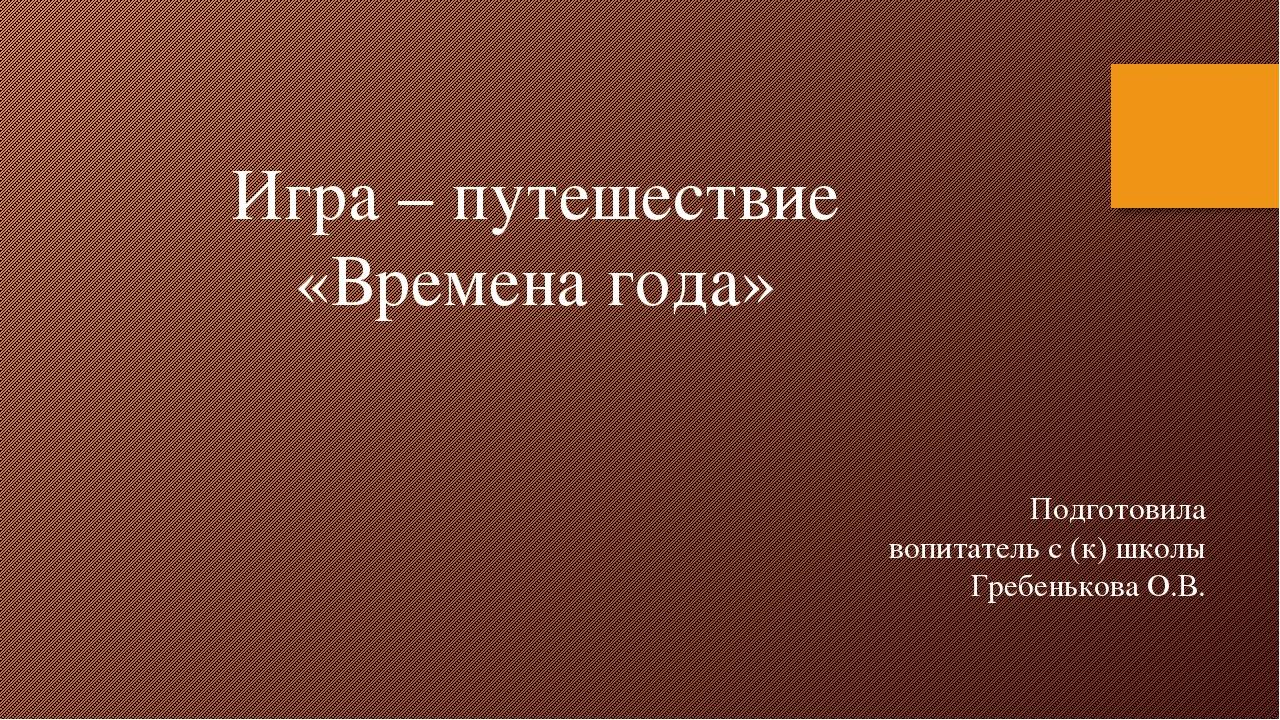 Игра – путешествие «Времена года» Подготовила вопитатель с (к) школы Гребень...