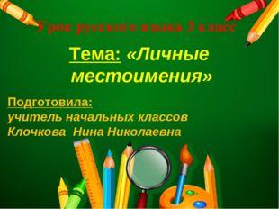 Урок русского языка 3 класс Тема: «Личные местоимения» Подготовила: учитель н