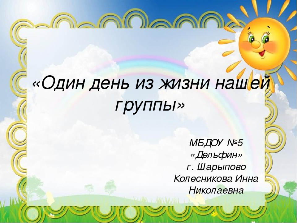«Один день из жизни нашей группы» МБДОУ №5 «Дельфин» г. Шарыпово Колесникова...