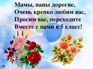 Мамы, папы дорогие, Очень крепко любим вас, Просим вас, переходите Вместе с н