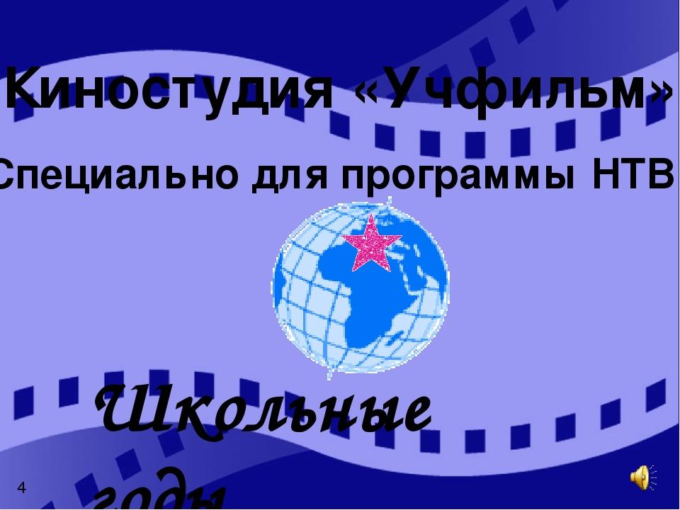 «Специально для программы НТВ» Школьные годы Киностудия «Учфильм» 4