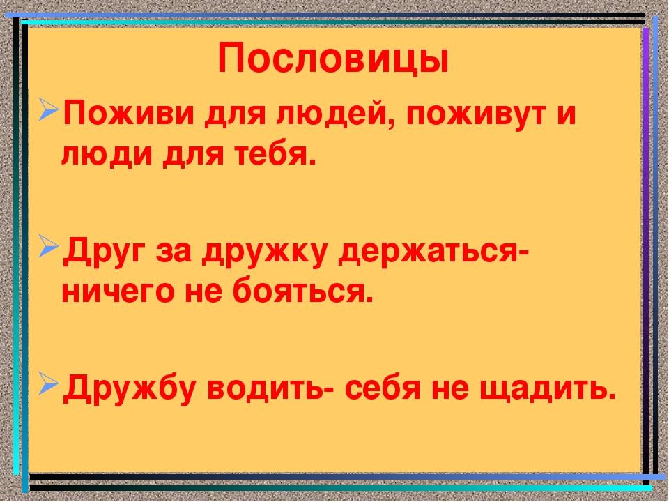 Пословицы Поживи для людей, поживут и люди для тебя. Друг за дружку держаться...