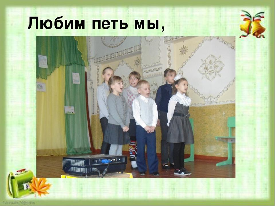 Любим петь мы,