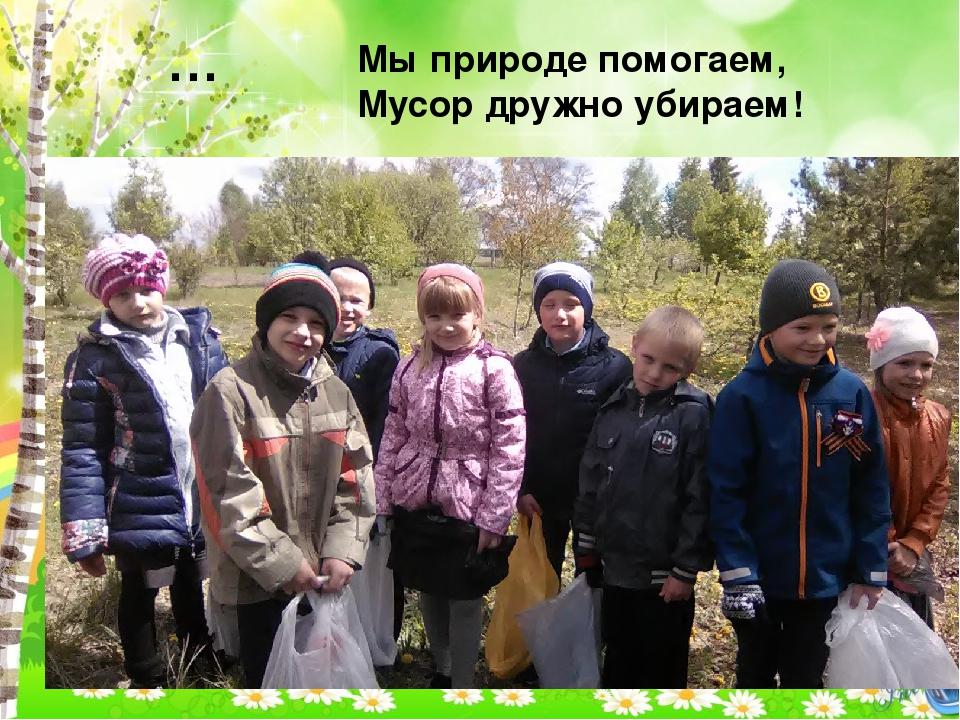 … Мы природе помогаем, Мусор дружно убираем!