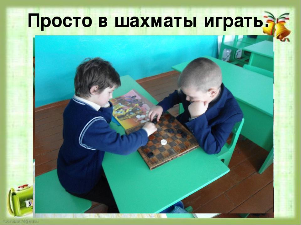 Просто в шахматы играть.