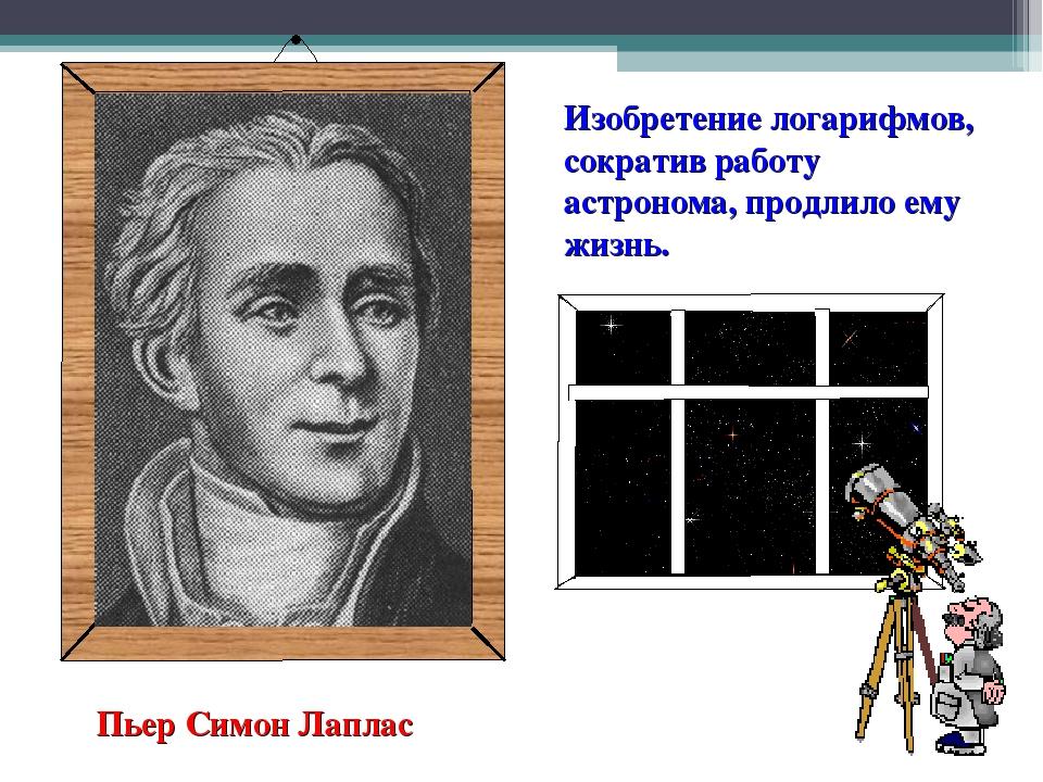 Изобретение логарифмов, сократив работу астронома, продлило ему жизнь. Пьер С...