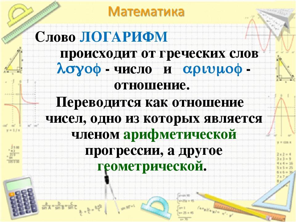 Слово ЛОГАРИФМ происходит от греческих слов  - число и  - отношен...