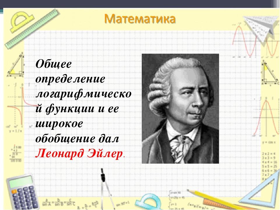 Общее определение логарифмической функции и ее широкое обобщение дал Леонард...