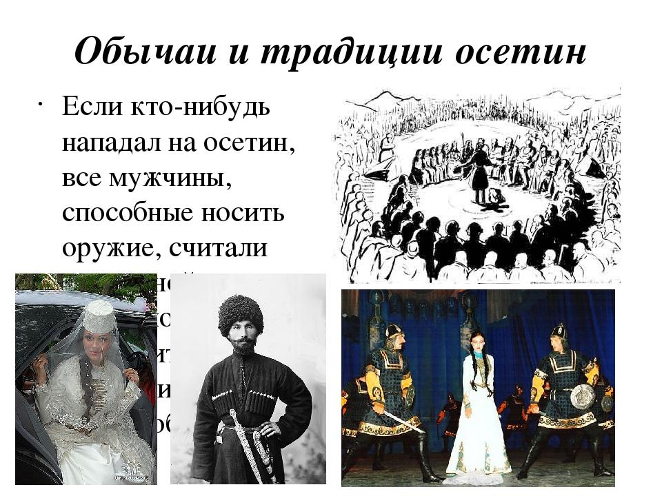 Обычаи и традиции осетин Если кто-нибудь нападал на осетин, все мужчины, спос...