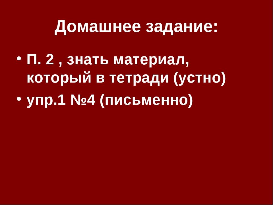 Домашнее задание: П. 2 , знать материал, который в тетради (устно) упр.1 №4 (...