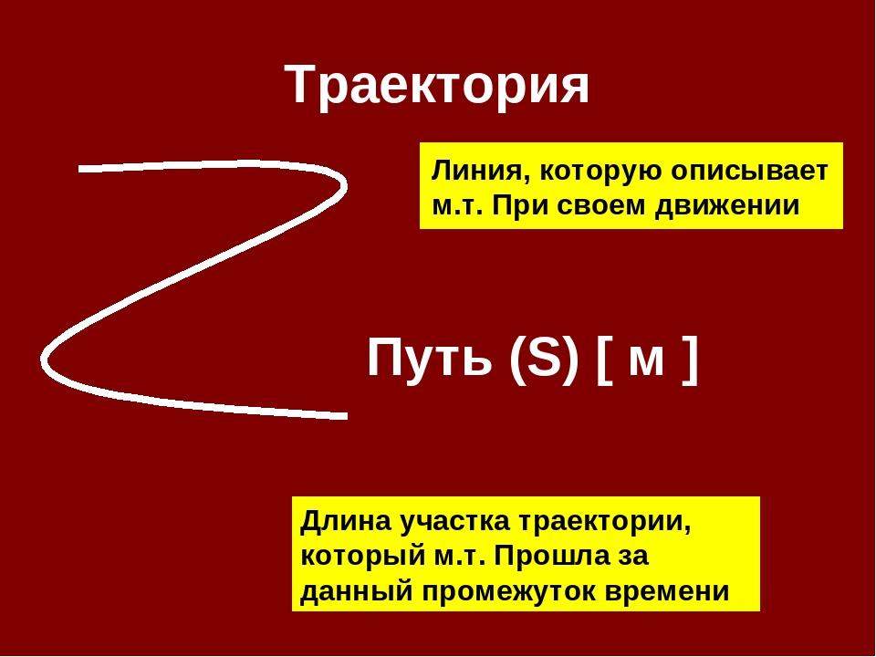 Траектория Линия, которую описывает м.т. При своем движении Путь (S) [ м ] Дл...
