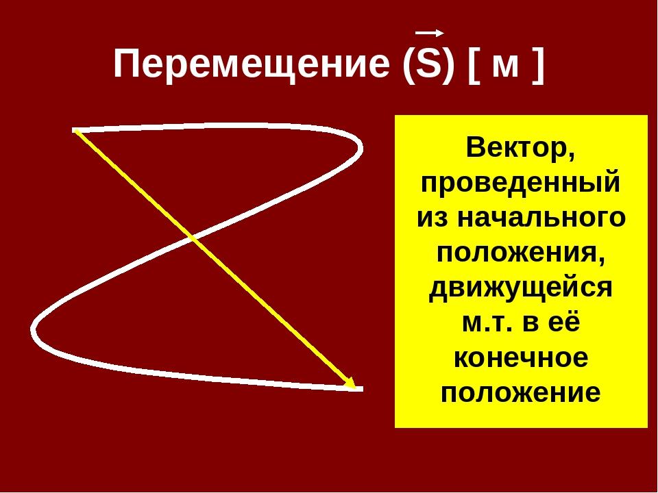 Перемещение (S) [ м ] Вектор, проведенный из начального положения, движущейся...
