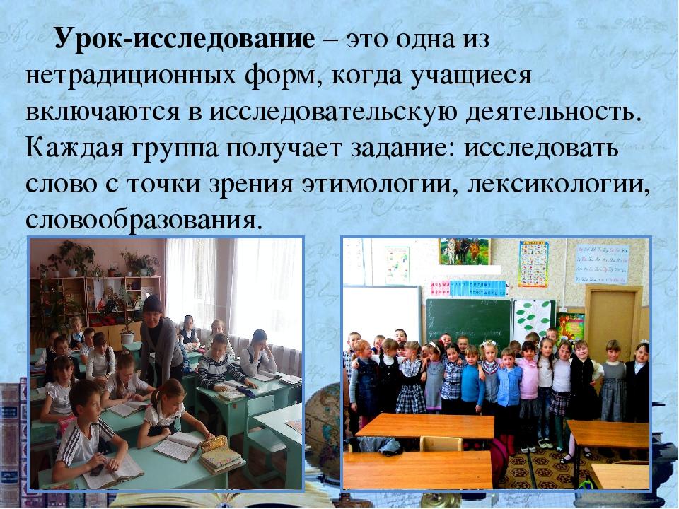 Урок-исследование – это одна из нетрадиционных форм, когда учащиеся включаютс...