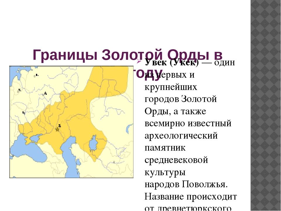 Границы Золотой Орды в 1389 году Увек (Укек)— один из первых и крупнейших г...